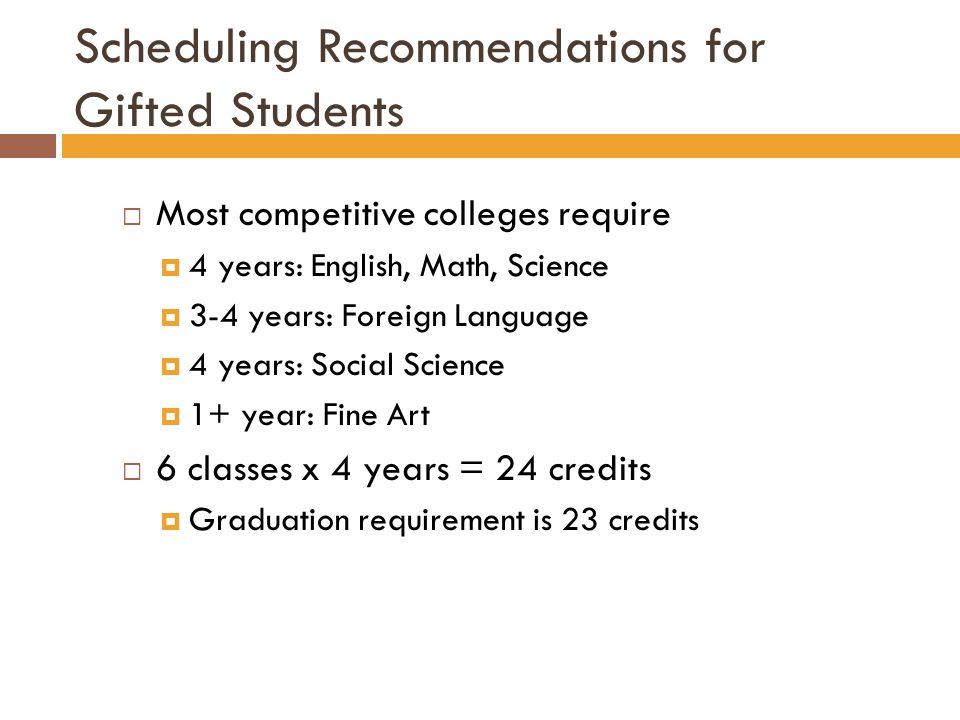 Scheduling Recommendations for Gifted Students  Most competitive colleges require  4 years: English, Math, Science  3-4 years: Foreign Language  4