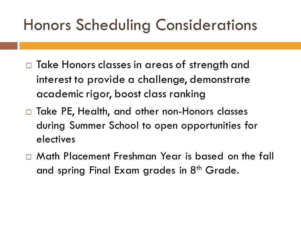 Honors Scheduling Considerations  Take Honors classes in areas of strength and interest to provide a challenge, demonstrate academic rigor, boost class ranking  Take PE, Health, and other non-Honors classes during Summer School to open opportunities for electives  Math Placement Freshman Year is based on the fall and spring Final Exam grades in 8 th Grade.
