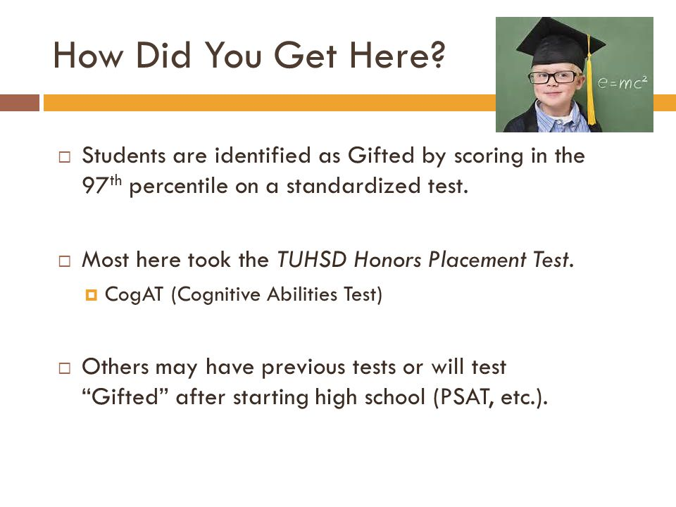 How Did You Get Here?  Students are identified as Gifted by scoring in the 97 th percentile on a standardized test.  Most here took the TUHSD Honors