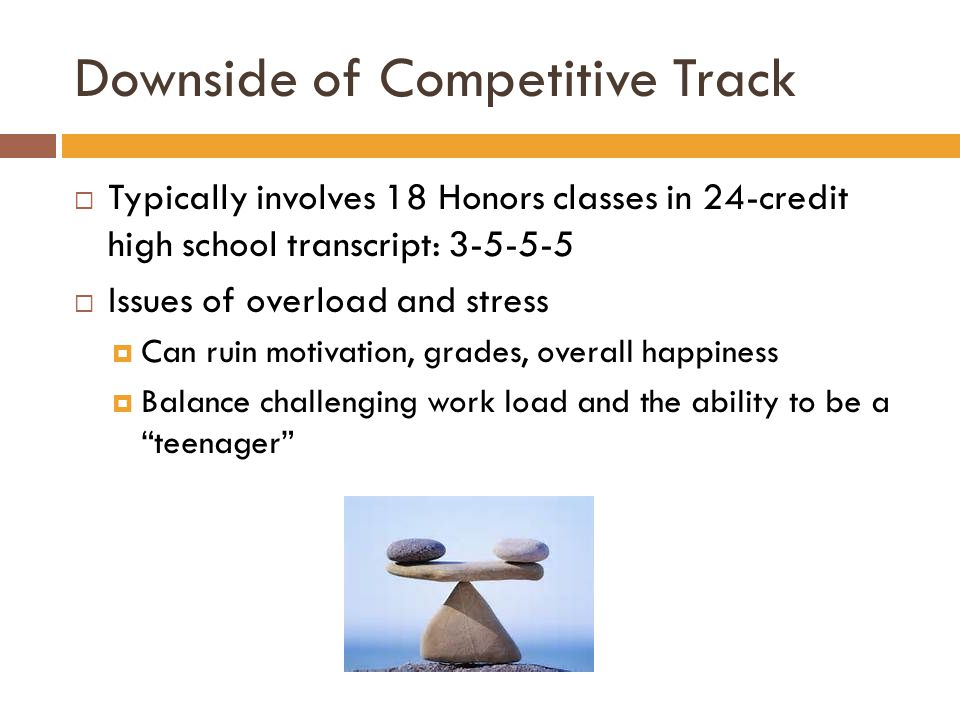 Downside of Competitive Track  Typically involves 18 Honors classes in 24-credit high school transcript: 3-5-5-5  Issues of overload and stress  Can ruin motivation, grades, overall happiness  Balance challenging work load and the ability to be a teenager
