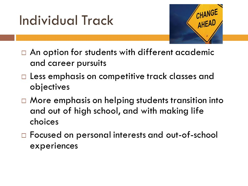 Individual Track  An option for students with different academic and career pursuits  Less emphasis on competitive track classes and objectives  Mo