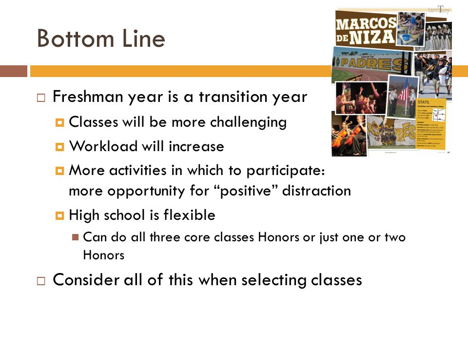 Bottom Line  Freshman year is a transition year  Classes will be more challenging  Workload will increase  More activities in which to participate: more opportunity for positive distraction  High school is flexible Can do all three core classes Honors or just one or two Honors  Consider all of this when selecting classes