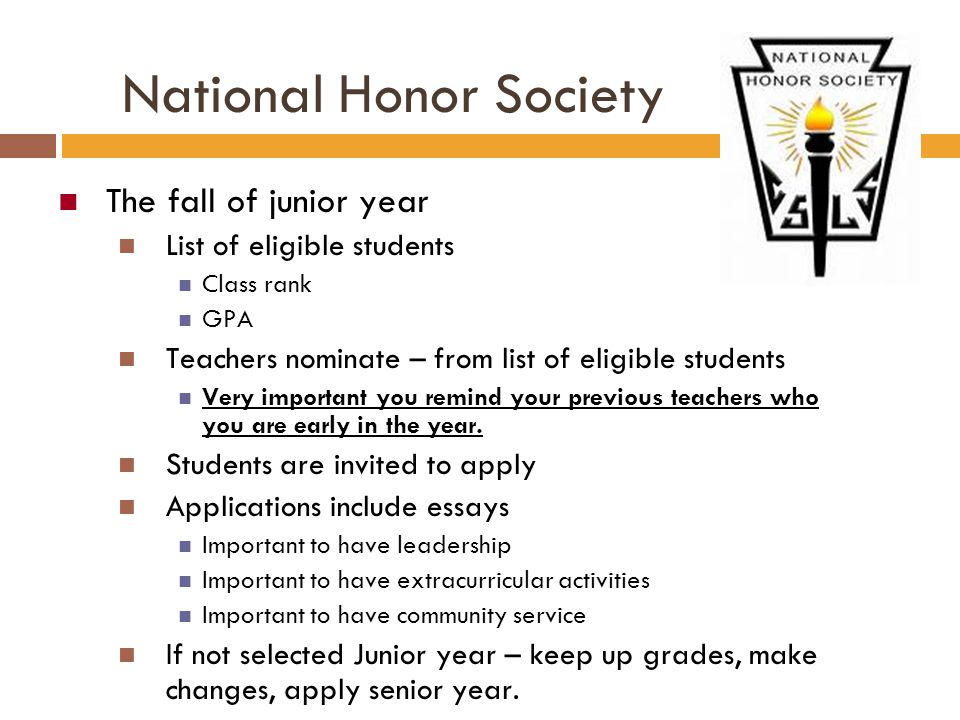 National Honor Society The fall of junior year List of eligible students Class rank GPA Teachers nominate – from list of eligible students Very import