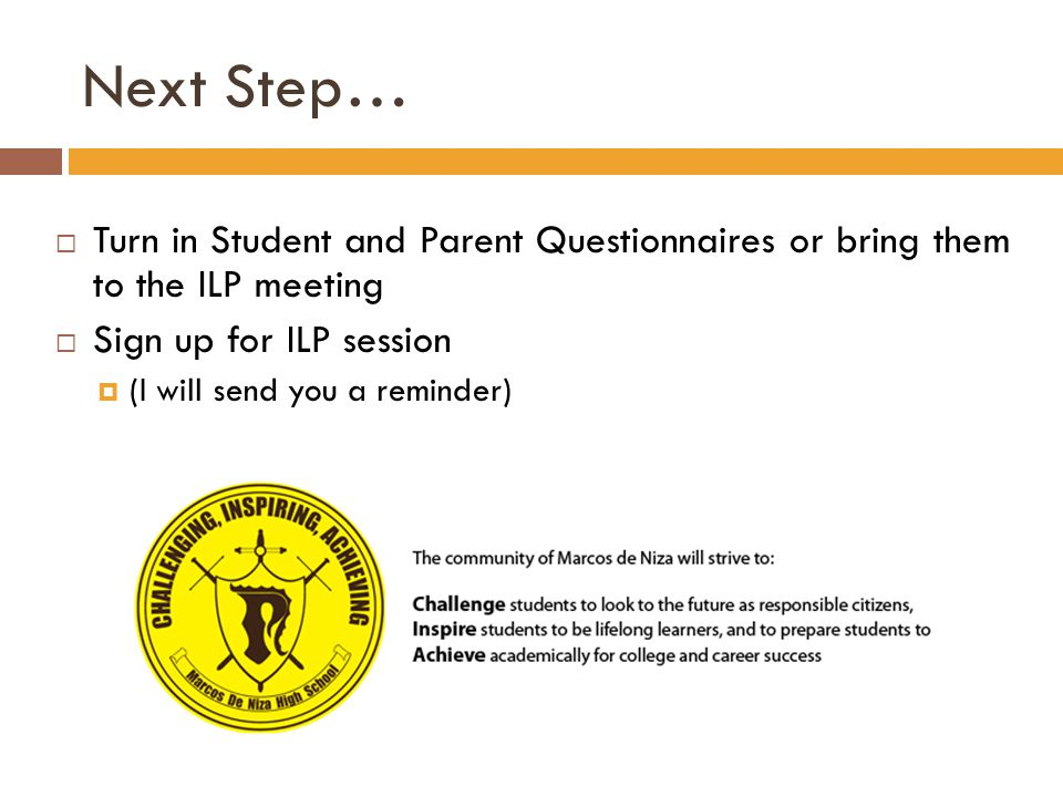 Next Step…  Turn in Student and Parent Questionnaires or bring them to the ILP meeting  Sign up for ILP session  (I will send you a reminder)