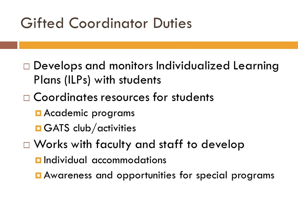 Gifted Coordinator Duties  Develops and monitors Individualized Learning Plans (ILPs) with students  Coordinates resources for students  Academic programs  GATS club/activities  Works with faculty and staff to develop  Individual accommodations  Awareness and opportunities for special programs