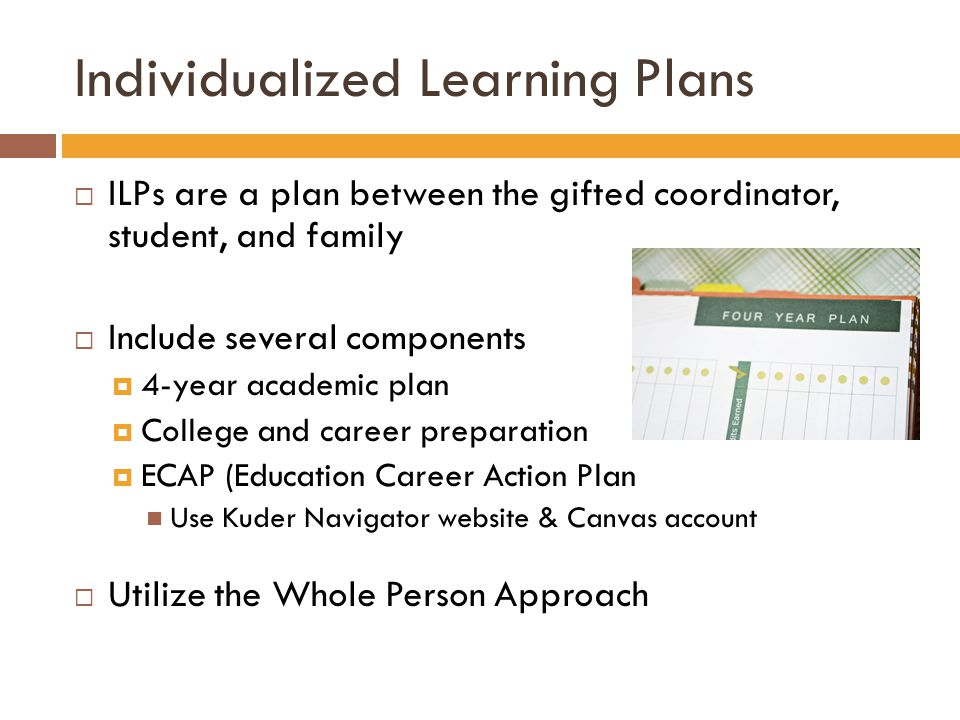 Individualized Learning Plans  ILPs are a plan between the gifted coordinator, student, and family  Include several components  4-year academic plan  College and career preparation  ECAP (Education Career Action Plan Use Kuder Navigator website & Canvas account  Utilize the Whole Person Approach