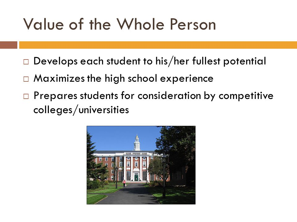 Value of the Whole Person  Develops each student to his/her fullest potential  Maximizes the high school experience  Prepares students for consideration by competitive colleges/universities