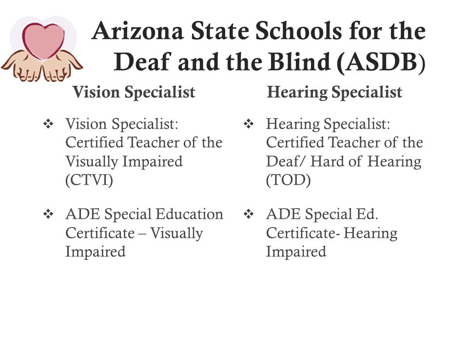 Arizona State Schools for the Deaf and the Blind (ASDB ) Vision Specialist  Vision Specialist: Certified Teacher of the Visually Impaired (CTVI)  ADE Special Education Certificate – Visually Impaired Hearing Specialist  Hearing Specialist: Certified Teacher of the Deaf/ Hard of Hearing (TOD)  ADE Special Ed.