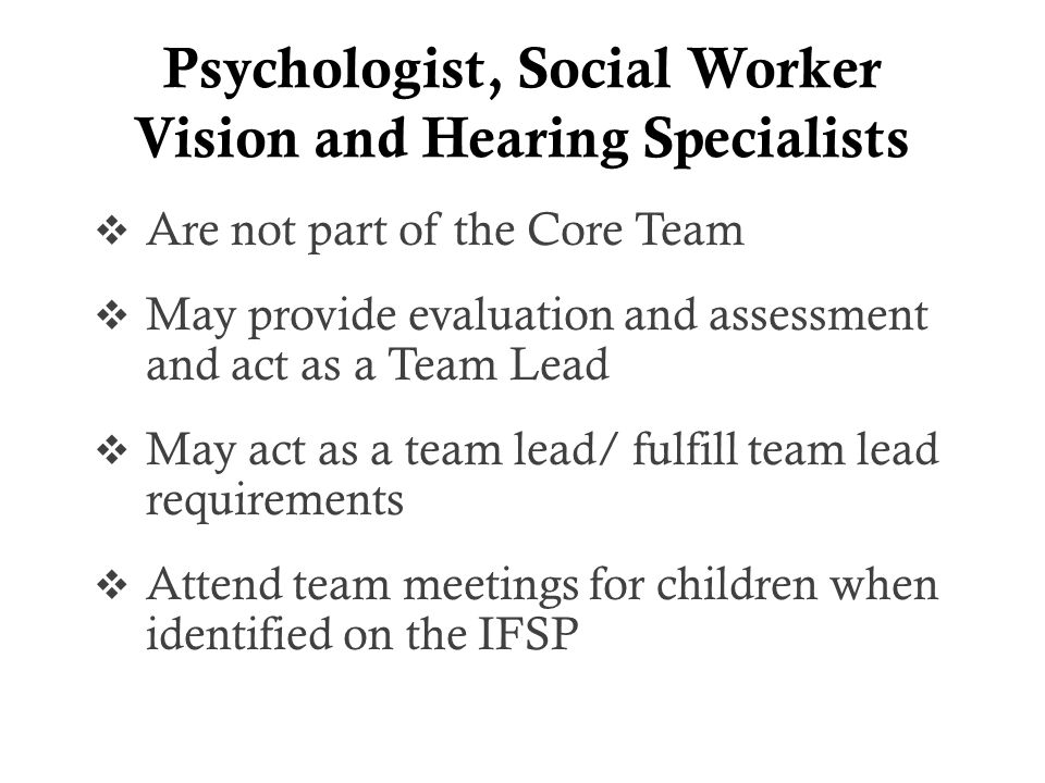 Psychologist, Social Worker Vision and Hearing Specialists  Are not part of the Core Team  May provide evaluation and assessment and act as a Team Lead  May act as a team lead/ fulfill team lead requirements  Attend team meetings for children when identified on the IFSP