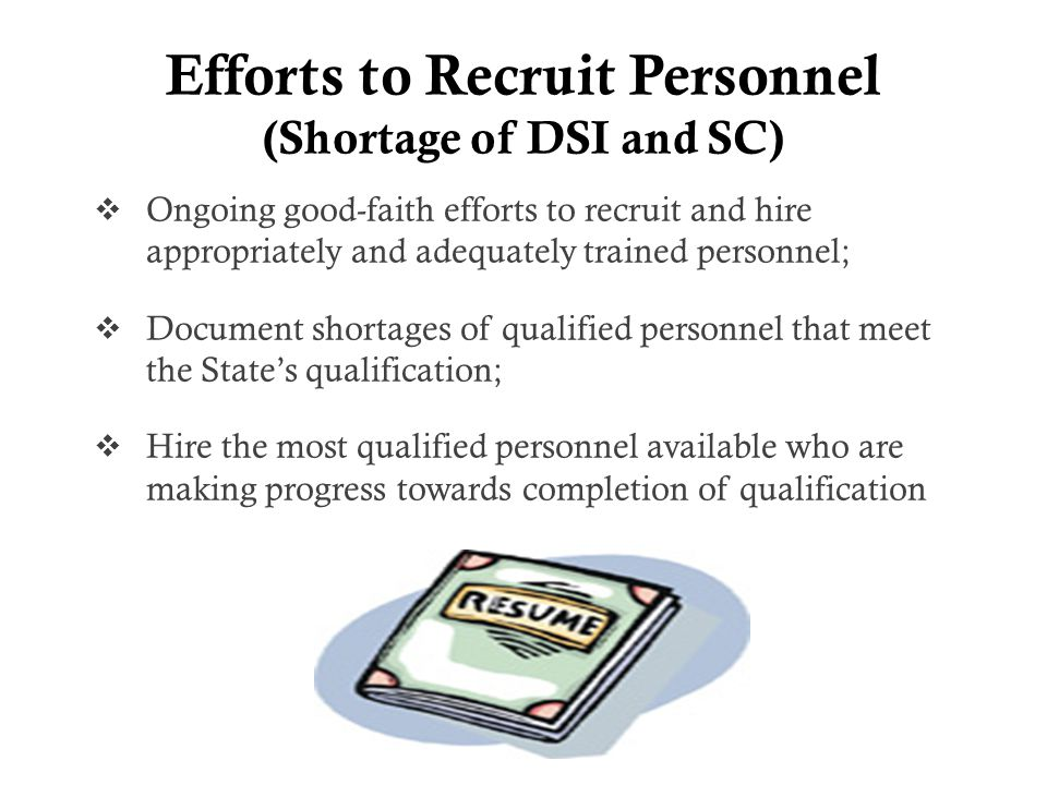 Efforts to Recruit Personnel (Shortage of DSI and SC)  Ongoing good-faith efforts to recruit and hire appropriately and adequately trained personnel;  Document shortages of qualified personnel that meet the State's qualification;  Hire the most qualified personnel available who are making progress towards completion of qualification