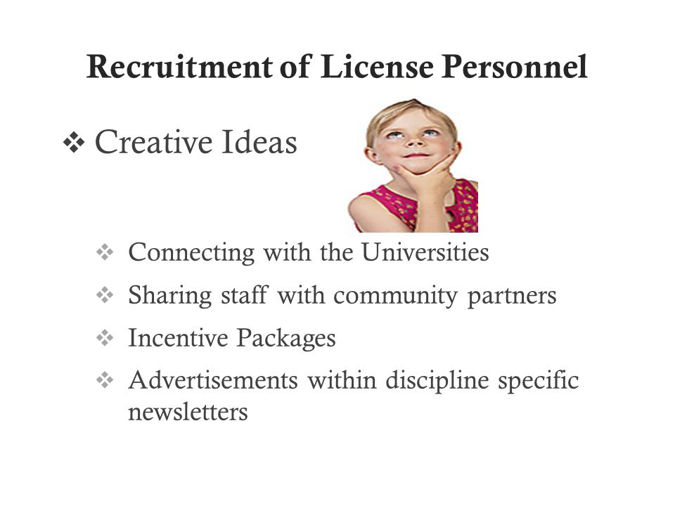Recruitment of License Personnel  Creative Ideas  Connecting with the Universities  Sharing staff with community partners  Incentive Packages  Advertisements within discipline specific newsletters