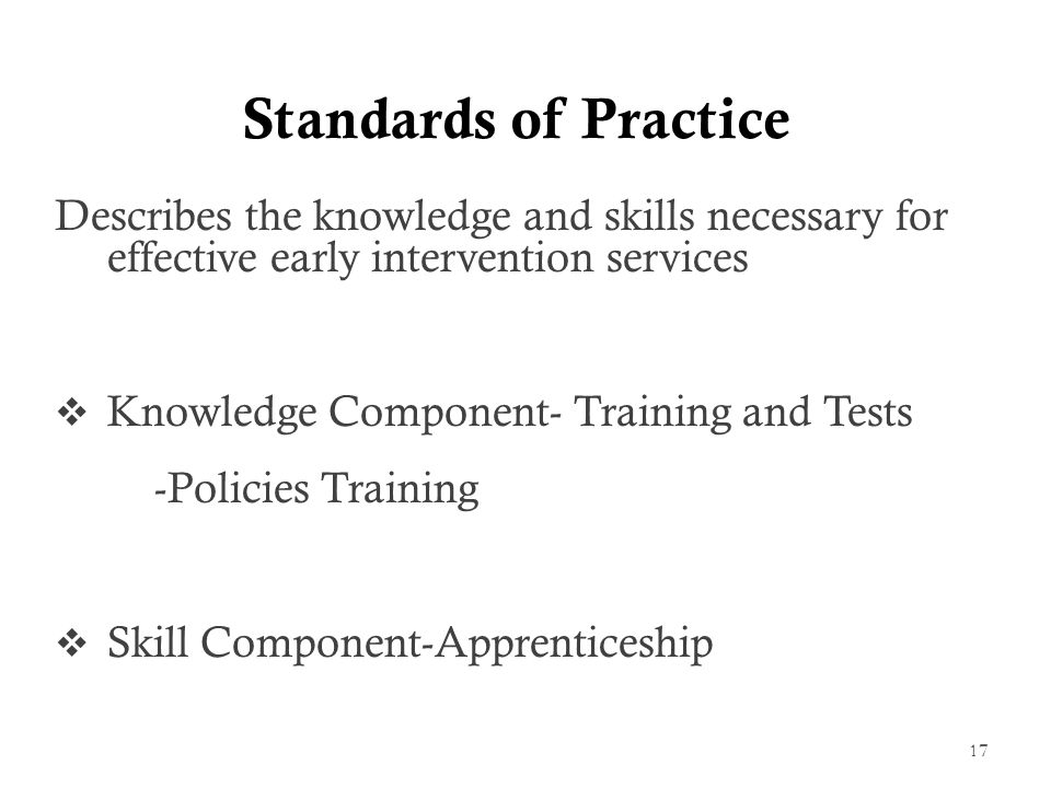 Standards of Practice Describes the knowledge and skills necessary for effective early intervention services  Knowledge Component- Training and Tests -Policies Training  Skill Component-Apprenticeship 17