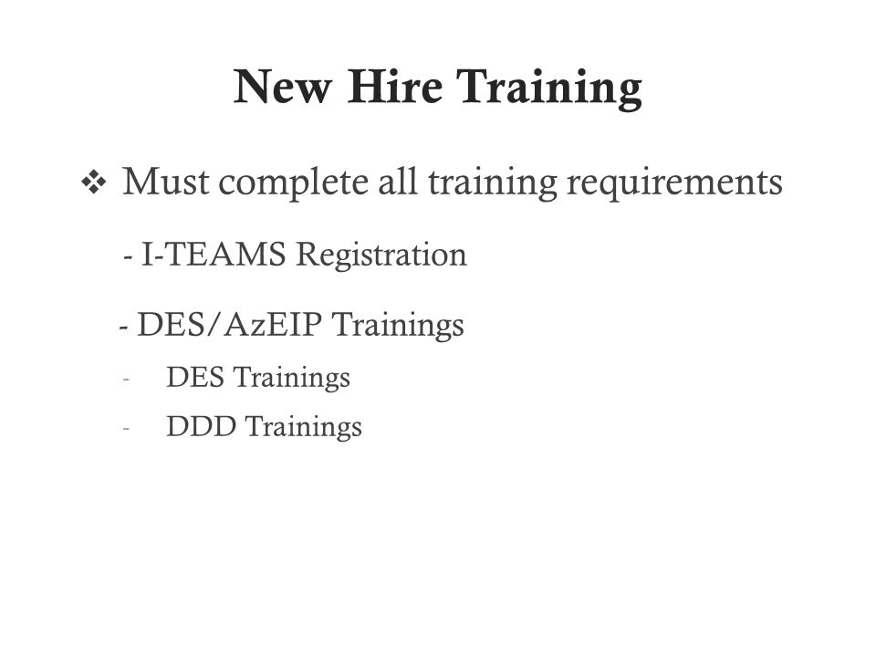 New Hire Training  Must complete all training requirements - I-TEAMS Registration - DES/AzEIP Trainings - DES Trainings - DDD Trainings