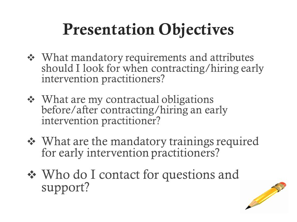 Presentation Objectives  What mandatory requirements and attributes should I look for when contracting/hiring early intervention practitioners.