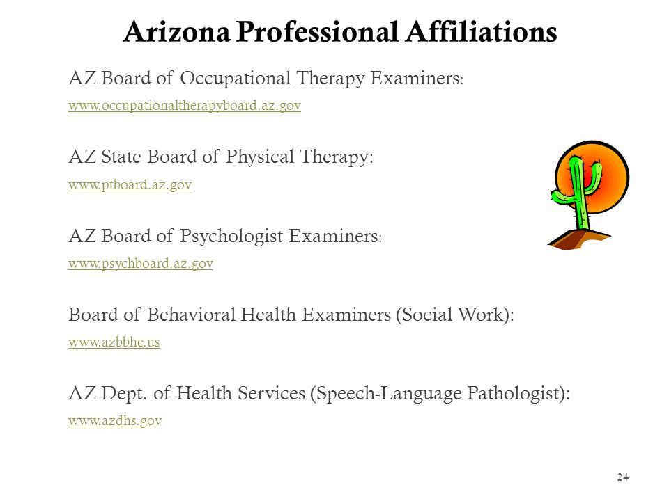Arizona Professional Affiliations AZ Board of Occupational Therapy Examiners : www.occupationaltherapyboard.az.gov AZ State Board of Physical Therapy: www.ptboard.az.gov AZ Board of Psychologist Examiners : www.psychboard.az.gov Board of Behavioral Health Examiners (Social Work): www.azbbhe.us AZ Dept.