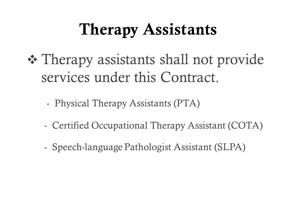 Therapy Assistants  Therapy assistants shall not provide services under this Contract.
