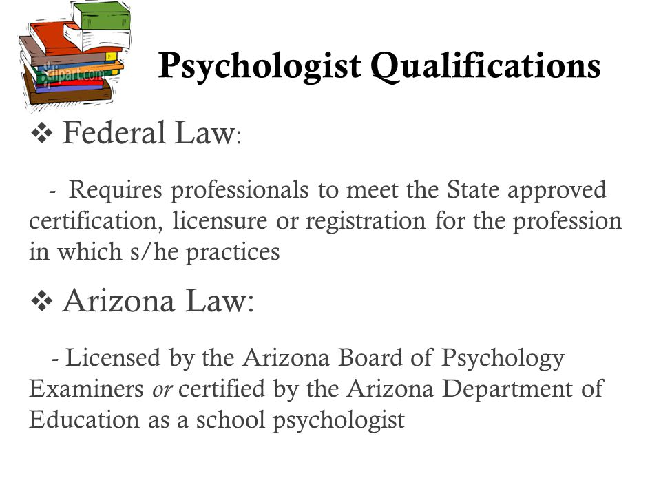 Psychologist Qualifications  Federal Law : - Requires professionals to meet the State approved certification, licensure or registration for the profession in which s/he practices  Arizona Law: - Licensed by the Arizona Board of Psychology Examiners or certified by the Arizona Department of Education as a school psychologist