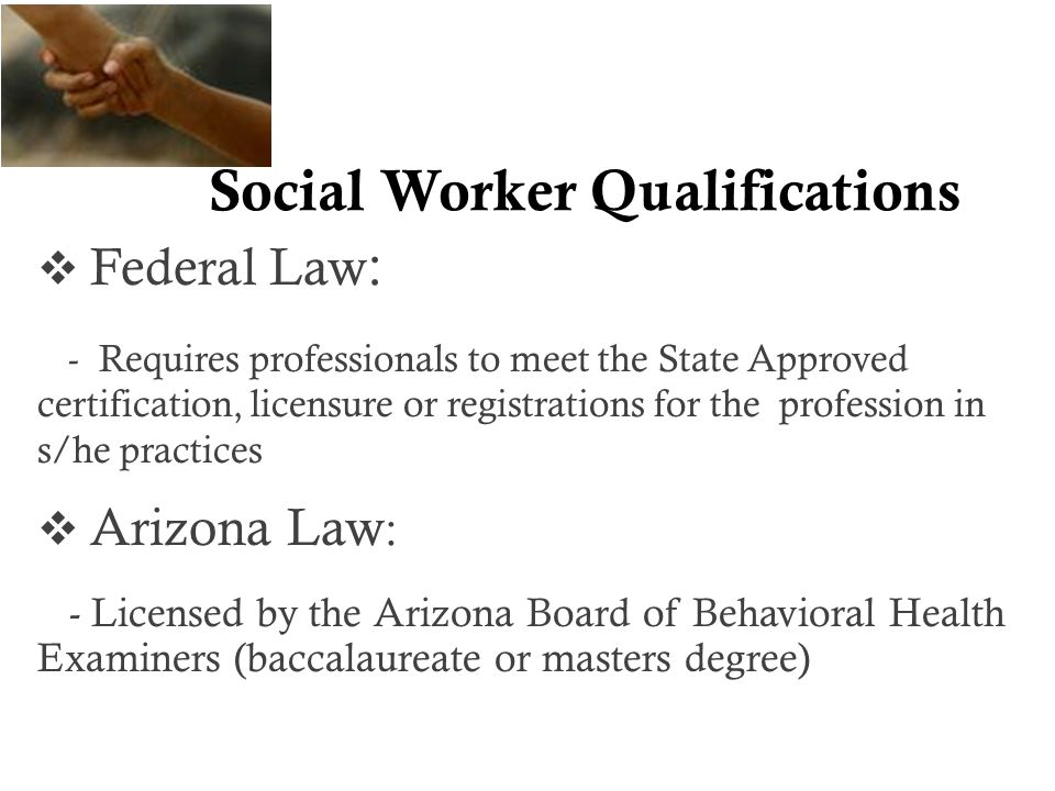 Social Worker Qualifications  Federal Law : - Requires professionals to meet the State Approved certification, licensure or registrations for the profession in s/he practices  Arizona Law : - Licensed by the Arizona Board of Behavioral Health Examiners (baccalaureate or masters degree)