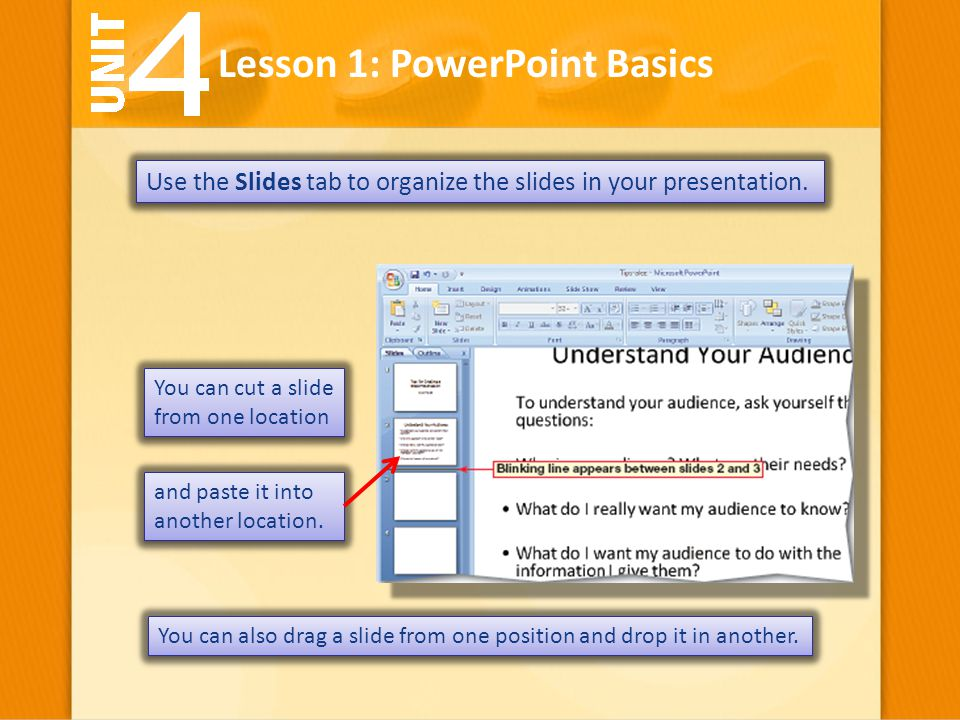 Lesson 1: PowerPoint Basics Use the Slides tab to organize the slides in your presentation. You can cut a slide from one location You can also drag a