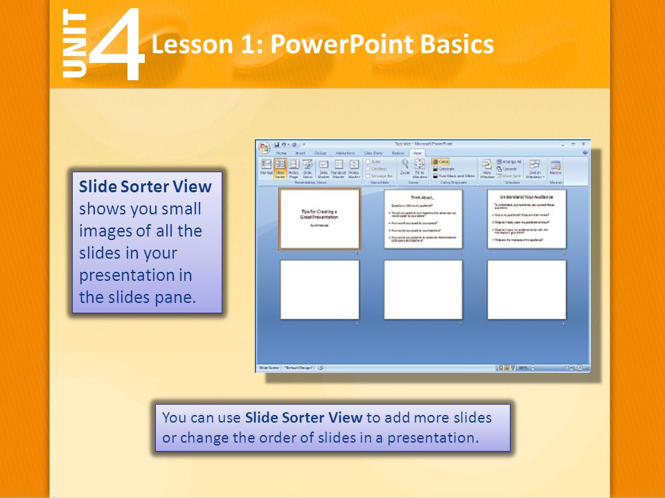 Lesson 1: PowerPoint Basics Slide Sorter View shows you small images of all the slides in your presentation in the slides pane. You can use Slide Sort