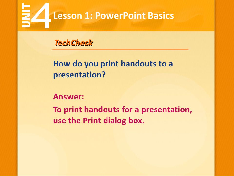 TechCheck Answer: To print handouts for a presentation, use the Print dialog box. Lesson 1: PowerPoint Basics How do you print handouts to a presentat