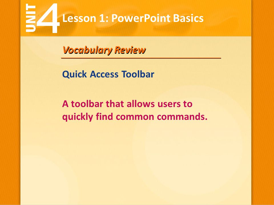 Vocabulary Review A toolbar that allows users to quickly find common commands. Lesson 1: PowerPoint Basics Quick Access Toolbar