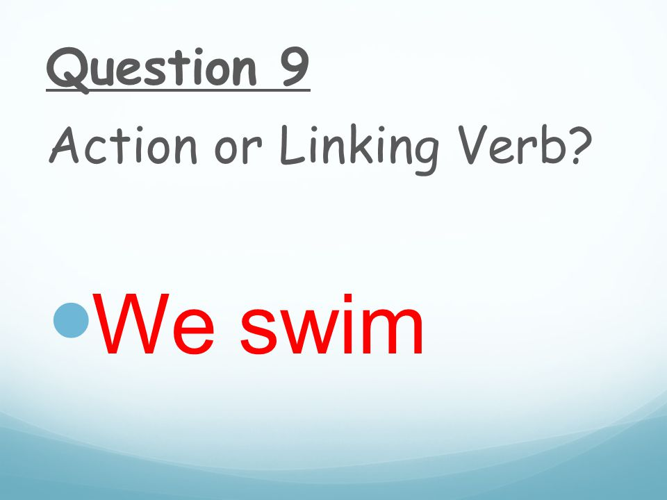 Question 9 Action or Linking Verb We swim