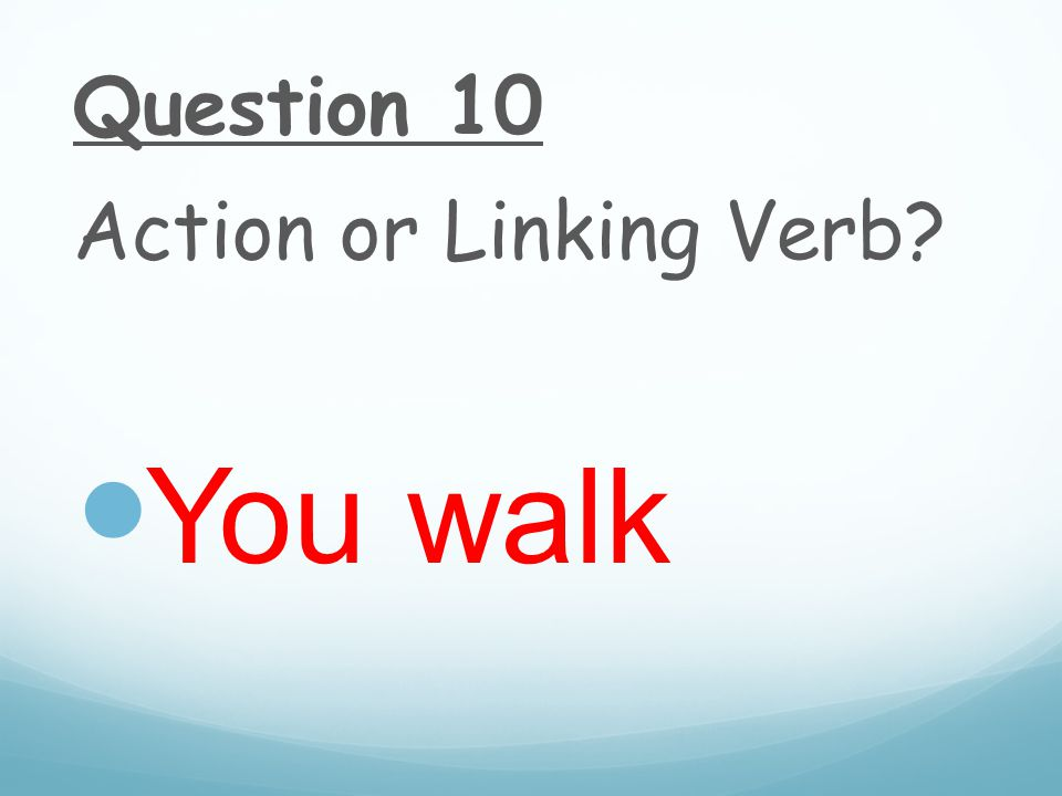 Question 10 Action or Linking Verb You walk