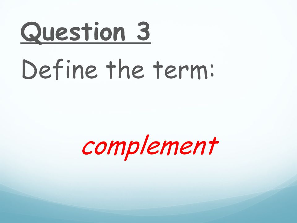 Question 3 Define the term: complement