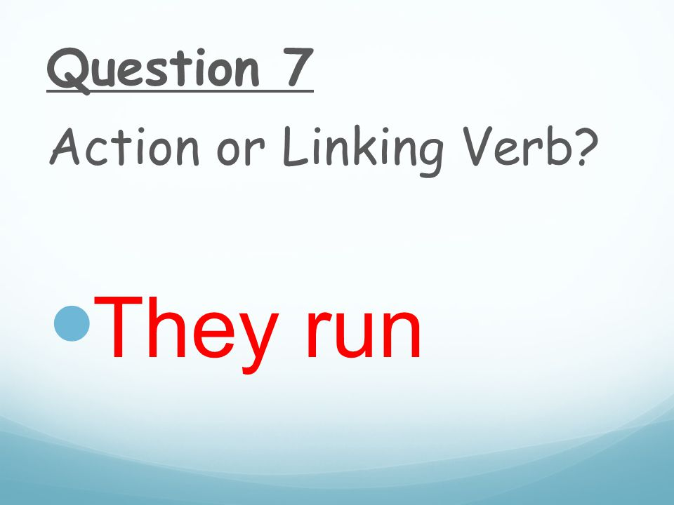 Question 7 Action or Linking Verb They run