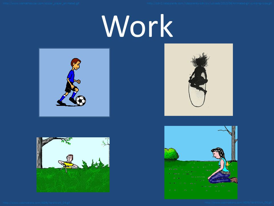 Work http://www.coolnotions.com/AGifs/YardWork_06.gif http://www.coolnotions.com/AGifs/YardWork_04.gif http://www.klamathsoccer.com/soccer_player_animated.gifhttp://cdn2.listsoplenty.com/listsoplenty-cdn/pix/uploads/2010/06/Animated-girl-jumping-rope.gif