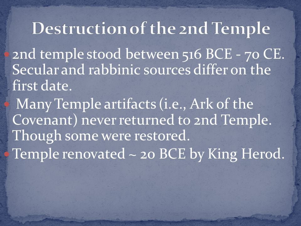2nd temple stood between 516 BCE - 70 CE. Secular and rabbinic sources differ on the first date. Many Temple artifacts (i.e., Ark of the Covenant) nev