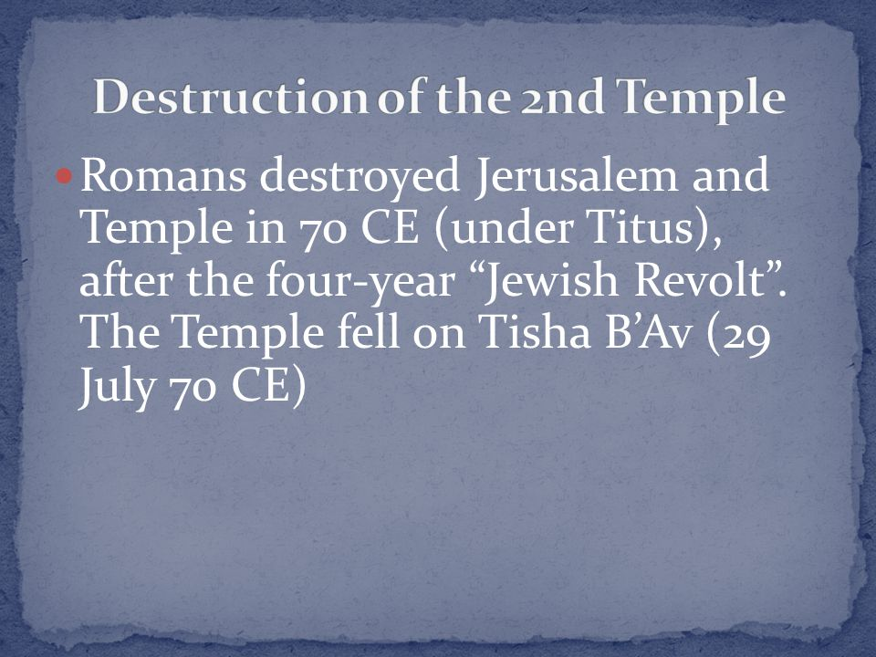 "Romans destroyed Jerusalem and Temple in 70 CE (under Titus), after the four-year ""Jewish Revolt"". The Temple fell on Tisha B'Av (29 July 70 CE)"