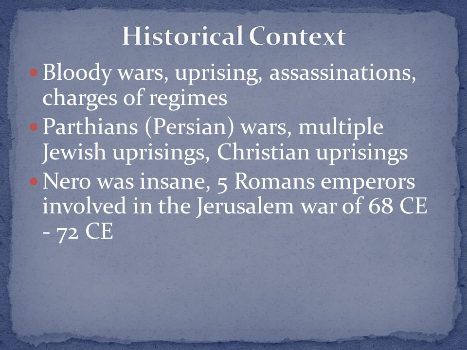Bloody wars, uprising, assassinations, charges of regimes Parthians (Persian) wars, multiple Jewish uprisings, Christian uprisings Nero was insane, 5