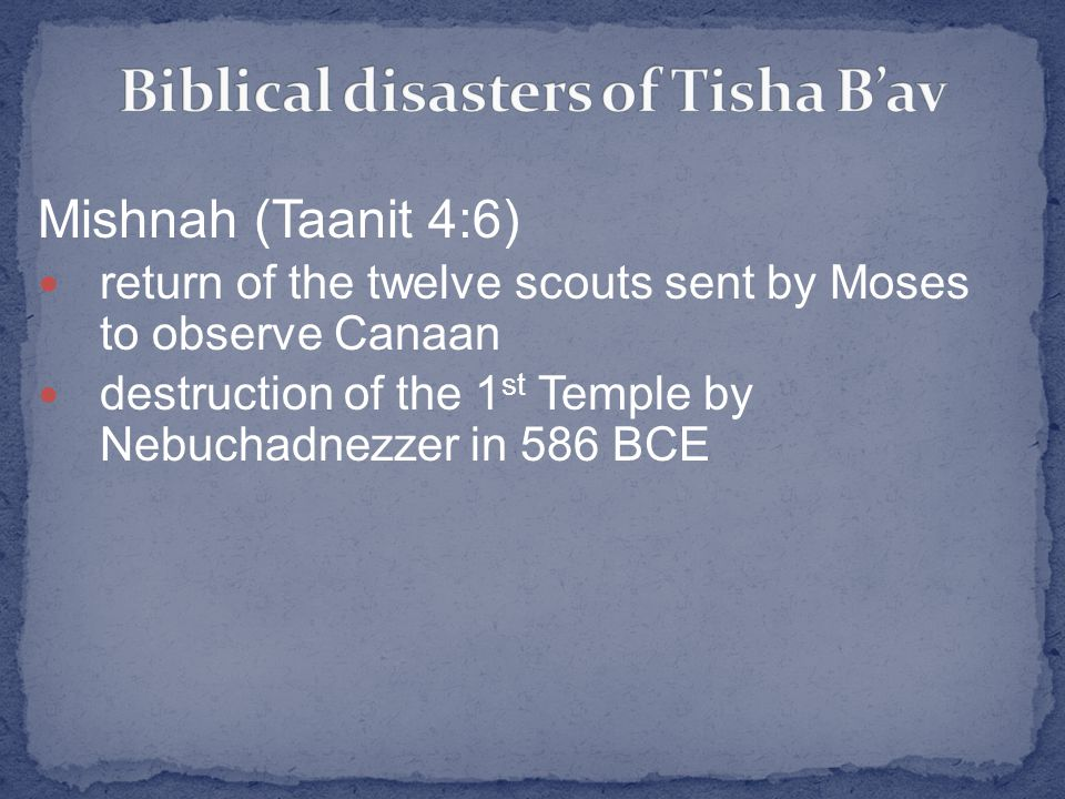 Mishnah (Taanit 4:6) return of the twelve scouts sent by Moses to observe Canaan destruction of the 1 st Temple by Nebuchadnezzer in 586 BCE