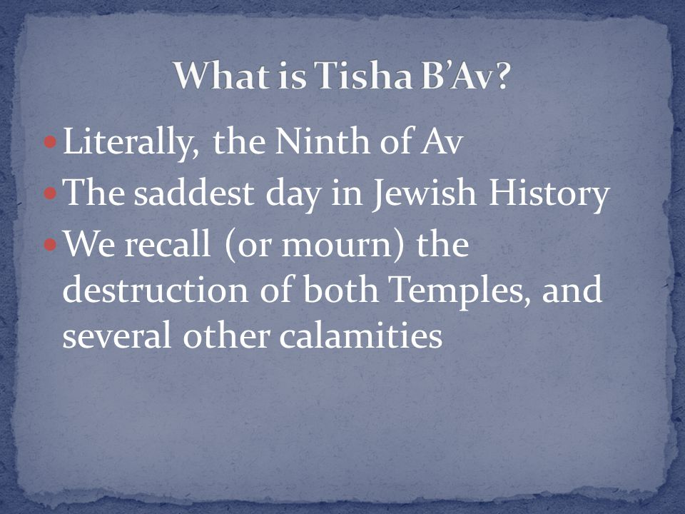 Literally, the Ninth of Av The saddest day in Jewish History We recall (or mourn) the destruction of both Temples, and several other calamities