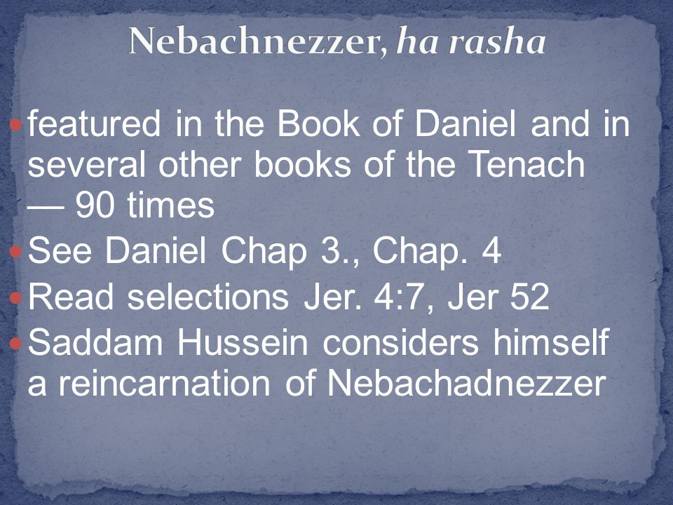 featured in the Book of Daniel and in several other books of the Tenach — 90 times See Daniel Chap 3., Chap. 4 Read selections Jer. 4:7, Jer 52 Saddam
