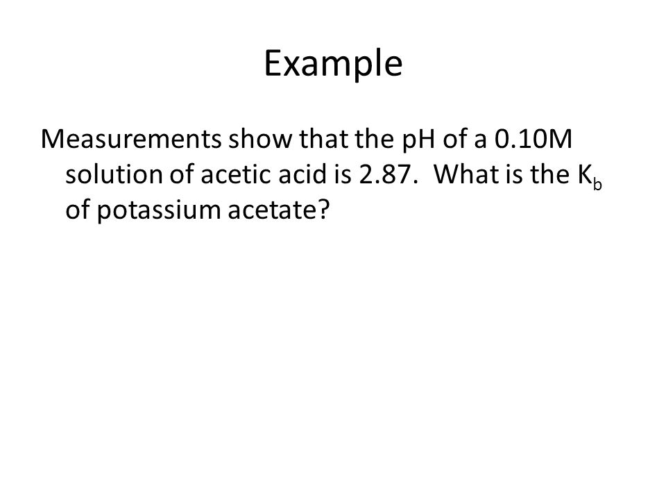 Example Measurements show that the pH of a 0.10M solution of acetic acid is 2.87.