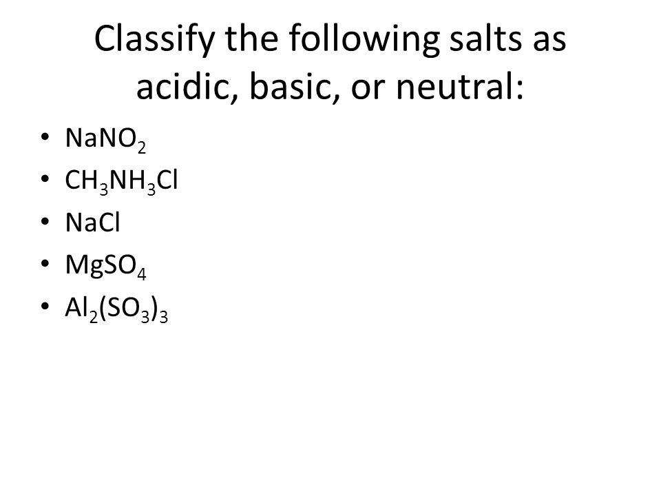 Classify the following salts as acidic, basic, or neutral: NaNO 2 CH 3 NH 3 Cl NaCl MgSO 4 Al 2 (SO 3 ) 3