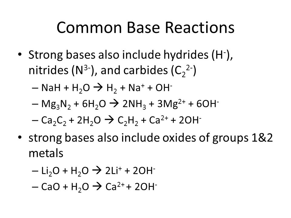 Common Base Reactions Strong bases also include hydrides (H - ), nitrides (N 3- ), and carbides (C 2 2- ) – NaH + H 2 O  H 2 + Na + + OH - – Mg 3 N 2 + 6H 2 O  2NH 3 + 3Mg OH - – Ca 2 C 2 + 2H 2 O  C 2 H 2 + Ca OH - strong bases also include oxides of groups 1&2 metals – Li 2 O + H 2 O  2Li + + 2OH - – CaO + H 2 O  Ca OH -