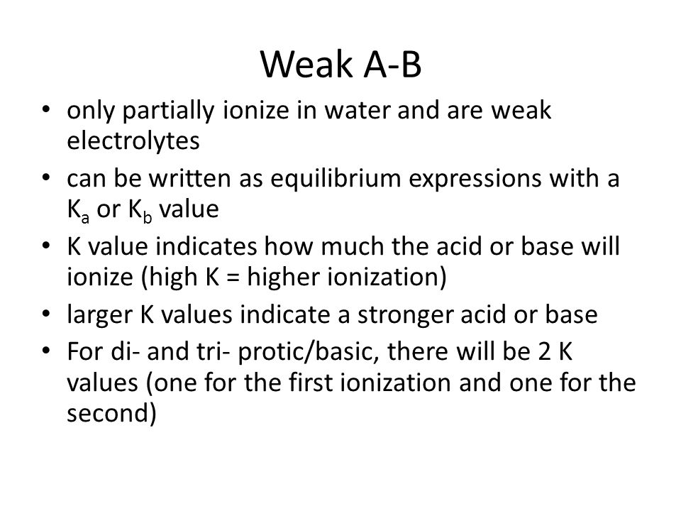Weak A-B only partially ionize in water and are weak electrolytes can be written as equilibrium expressions with a K a or K b value K value indicates how much the acid or base will ionize (high K = higher ionization) larger K values indicate a stronger acid or base For di- and tri- protic/basic, there will be 2 K values (one for the first ionization and one for the second)