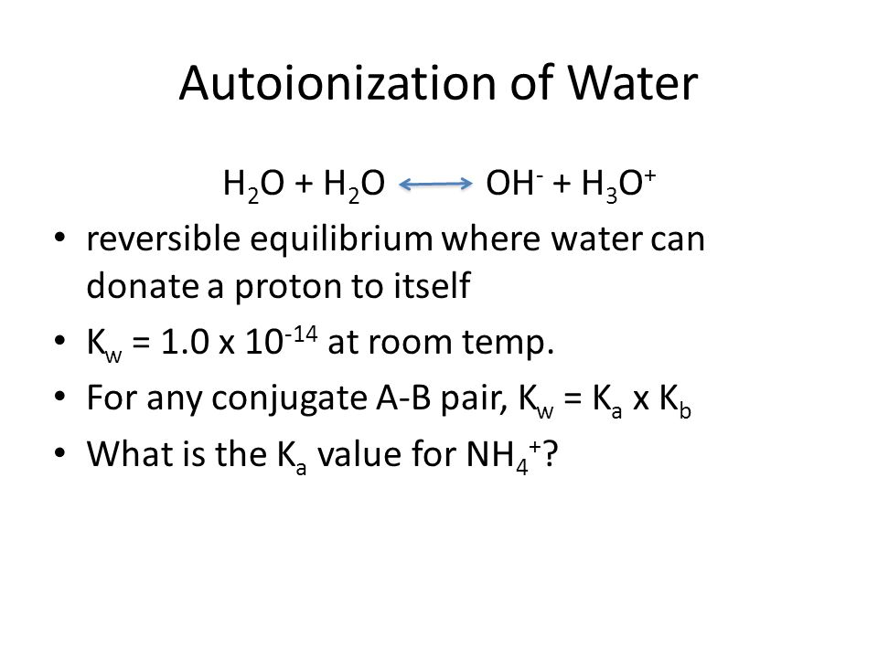 Autoionization of Water H 2 O + H 2 O OH - + H 3 O + reversible equilibrium where water can donate a proton to itself K w = 1.0 x at room temp.