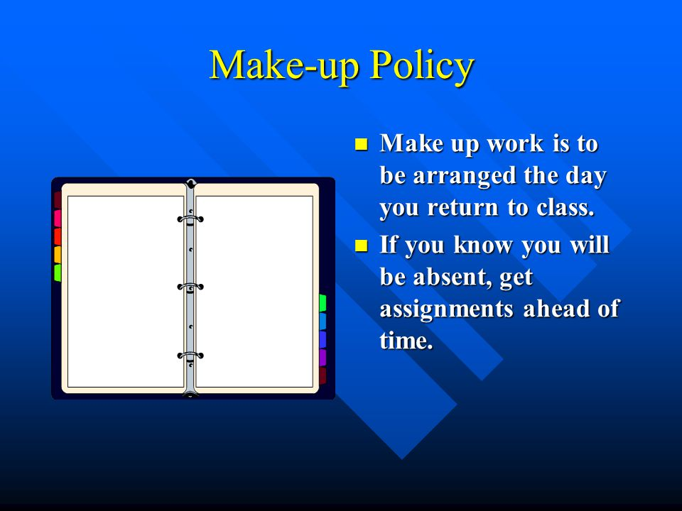 Make-up Policy Make up work is to be arranged the day you return to class.