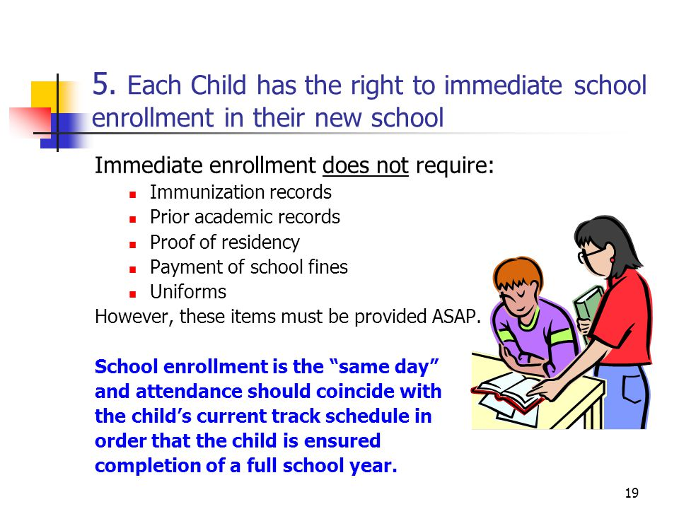 19 5. Each Child has the right to immediate school enrollment in their new school Immediate enrollment does not require: Immunization records Prior ac