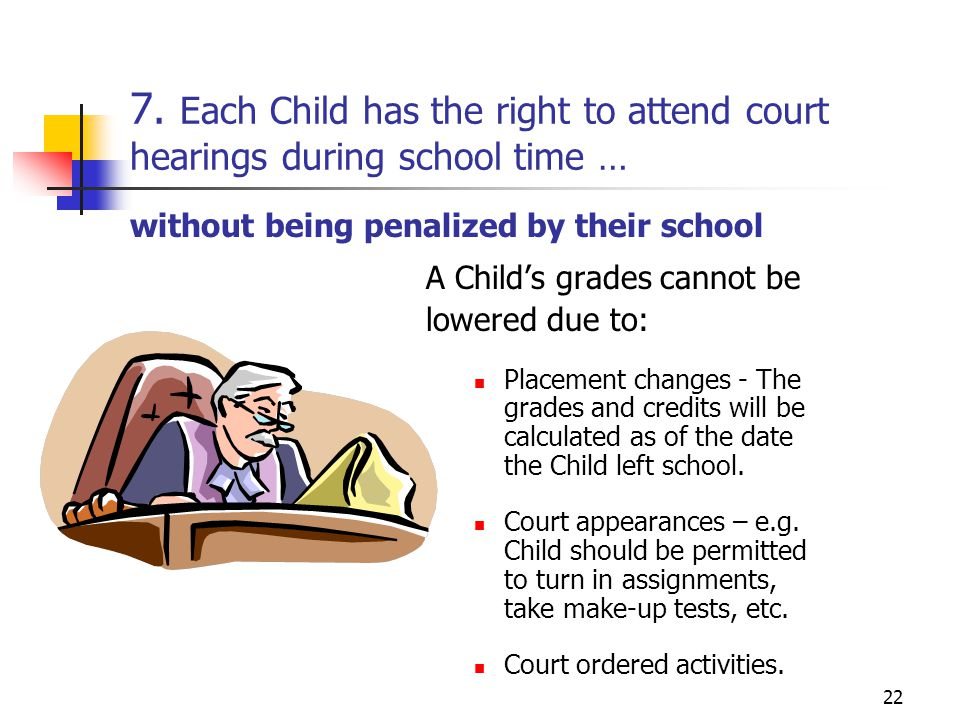 22 7. Each Child has the right to attend court hearings during school time … A Child's grades cannot be lowered due to: Placement changes - The grades