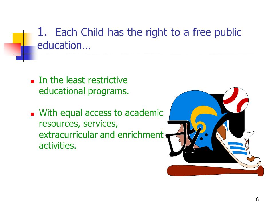 6 1. Each Child has the right to a free public education… In the least restrictive educational programs. With equal access to academic resources, serv