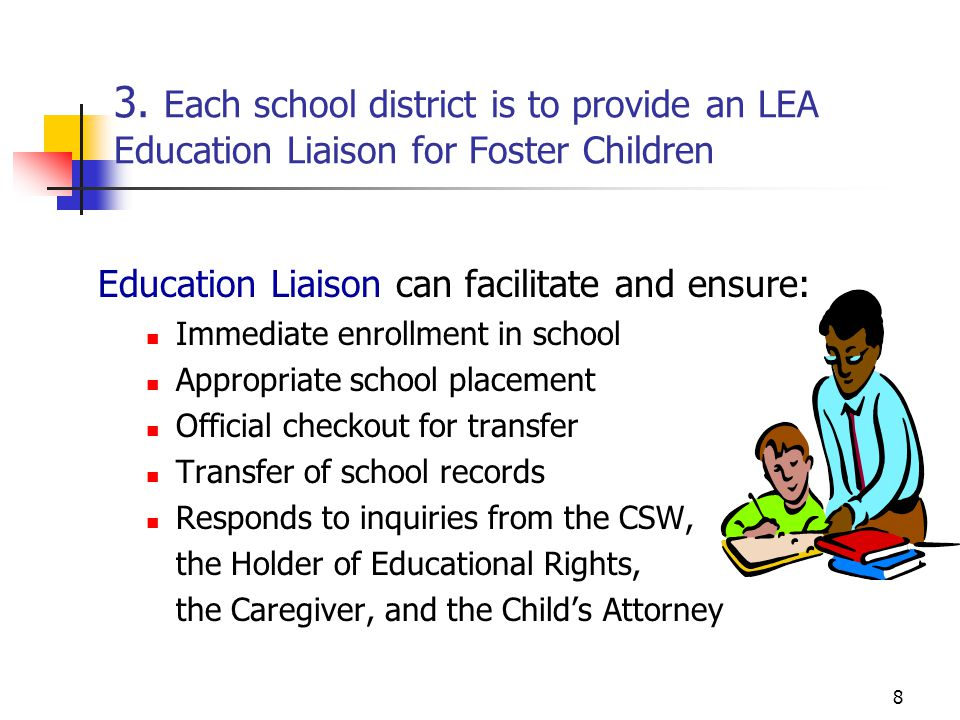 8 3. Each school district is to provide an LEA Education Liaison for Foster Children Education Liaison can facilitate and ensure: Immediate enrollment