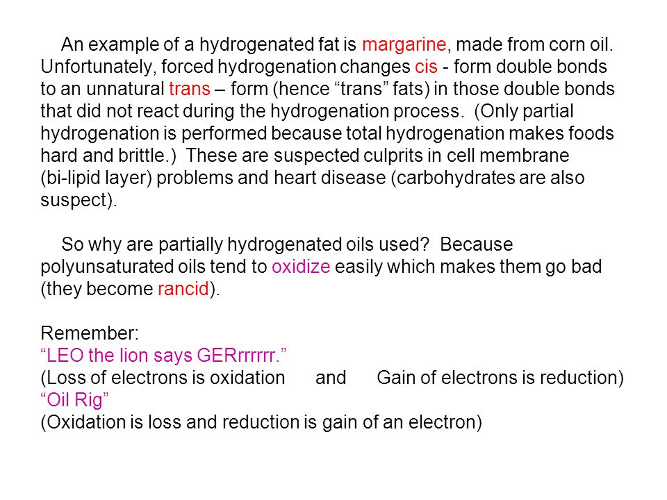 An example of a hydrogenated fat is margarine, made from corn oil. Unfortunately, forced hydrogenation changes cis - form double bonds to an unnatural