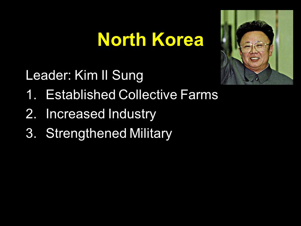North Korea Leader: Kim Il Sung 1.Established Collective Farms 2.Increased Industry 3.Strengthened Military