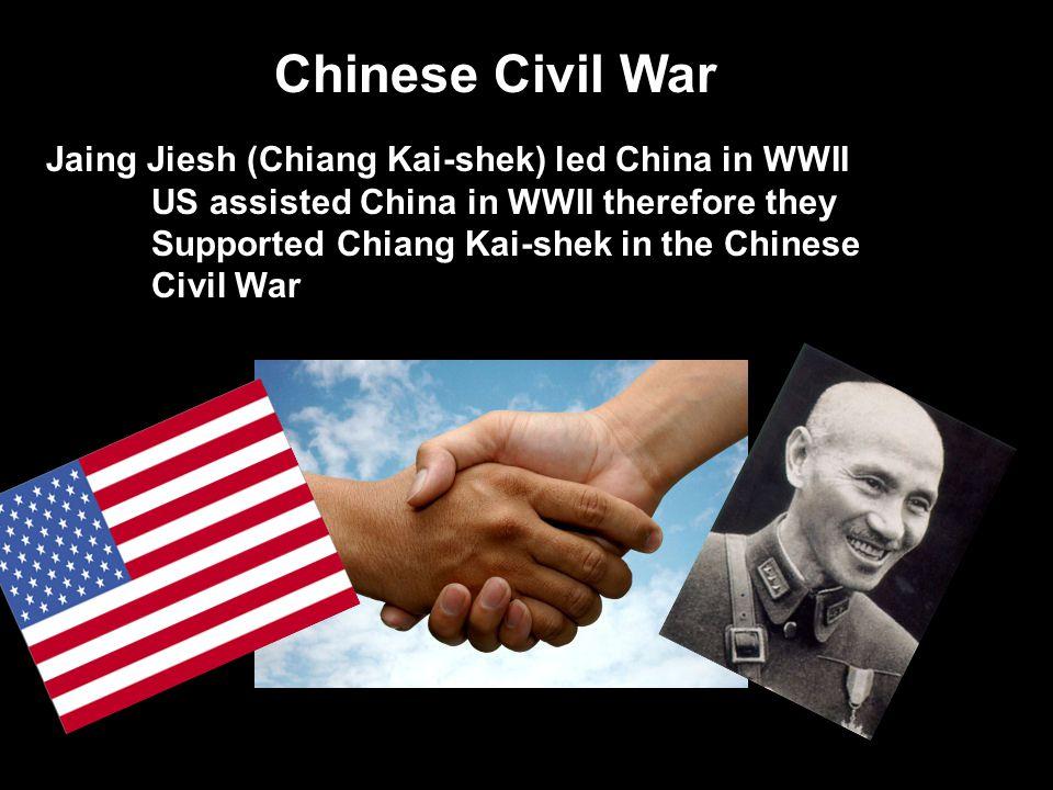 Chinese Civil War Jaing Jiesh (Chiang Kai-shek) led China in WWII US assisted China in WWII therefore they Supported Chiang Kai-shek in the Chinese Ci